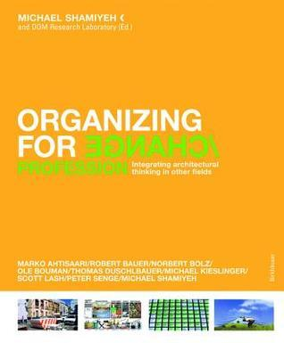 Organizing for Change: Integrating Architectural Thinking in Other Fields Michael Shamiyeh