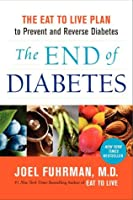 The End of Diabetes: The Eat to Live Plan to Prevent and Reverse Diabetes