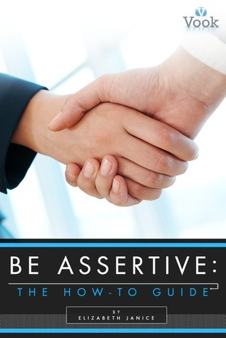 Be Assertive: The How-To Guide  by  Elizabeth Janice