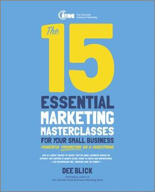 The 15 Essential Marketing Masterclasses for Your Small Business: Powerful Promotion on a Shoestring Dee Blick