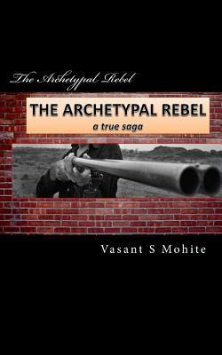 The Archetypal Rebel: A True Saga  by  MR Vasant Shivkumar Mohite