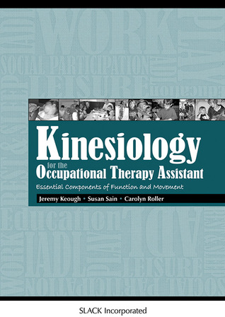 Kinesiology for the Occupational Therapy Assistant: Essential Components of Function and Movement  by  Jeremy Keough