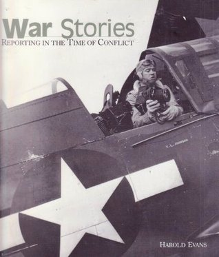 War Stories: Reporting In The Time Of Conflict  by  Harold Evans