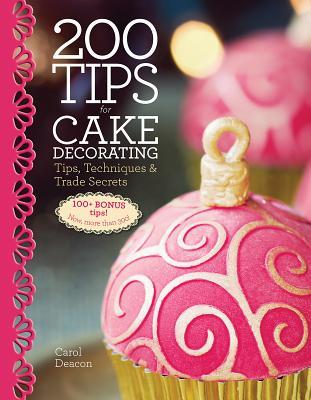 200 Tips for Cake Decorating: Tips, Techniques and Trade Secrets  by  Carol Deacon