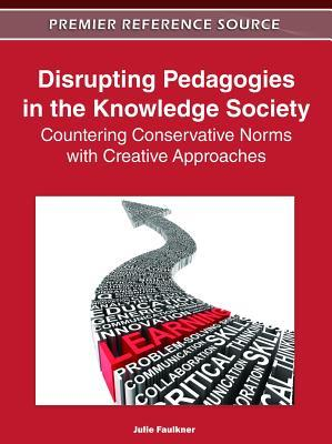 Disrupting Pedagogies in the Knowledge Society: Countering Conservative Norms with Creative Approaches: Countering Conservative Norms with Creative Approaches Julie Faulkner