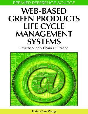 Web Based Green Products Life Cycle Management Systems: Reverse Supply Chain Utilization Hsiao-fan Wang
