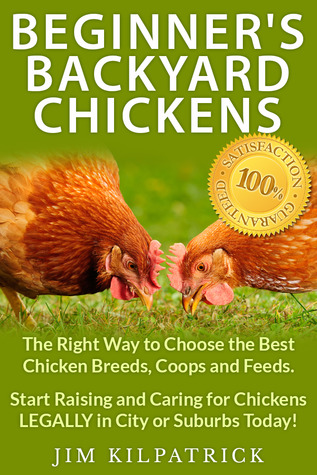 Beginners Backyard Chickens: The Right Way to Choose the Best Chicken Breeds, Coops and Feeds. Start Raising and Caring for Chickens LEGALLY in City or Suburbs Today!  by  Jim Kilpatrick
