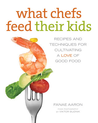 What Chefs Feed Their Kids: Recipes and Techniques for Cultivating a Love of Good Food  by  Fanae Aaron