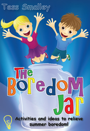 The Boredom Jar: activities and ideas to relieve summer boredom  by  Tess Smalley