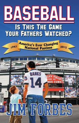 Baseball: Is This the Game Your Fathers Watched?: Americas Ever Changing National Pastime: 1947-2012  by  Jim Forbes