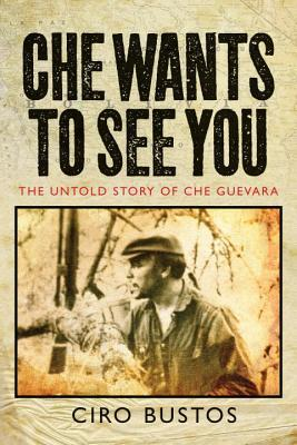 Che Wants to See You: The Untold Story of Che Guevara Ciro Bustos