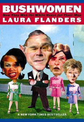 Bushwomen: How they Won the White House for Their Man Laura Flanders