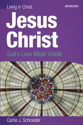 Jesus Christ (Student Book): Gods Love Made Visible Carrie J. Schroeder