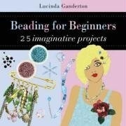Beading for Beginners: 25 Imaginative Projects Lucinda Ganderton