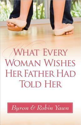 What Every Woman Wishes Her Father Had Told Her Byron Forrest Yawn