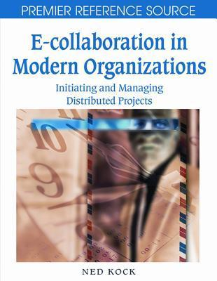 E-Collaboration in Modern Organizations: Initiating and Managing Distributed Projects Ned F. Kock