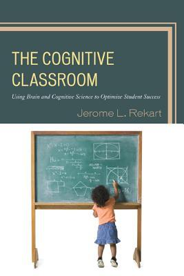 The Cognitive Classroom: Using Brain and Cognitive Science to Optimize Student Success Jerome L Rekart