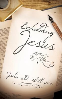 Beholding Jesus: Letters to My Children  by  John D Gillespie