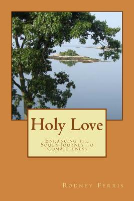 Holy Love: Enhancing the Souls Journey to Completeness  by  Rodney Ferris