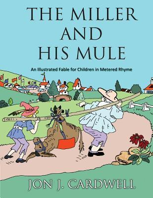 The Miller and His Mule: An Illustrated Fable for Children in Metered Rhyme Jon J. Cardwell