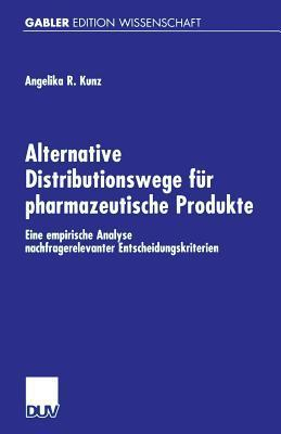 Alternative Distributionswege Fur Pharmazeutische Produkte: Eine Empirische Analyse Nachfragerelevanter Entscheidungskriterien  by  Angelika Kunz