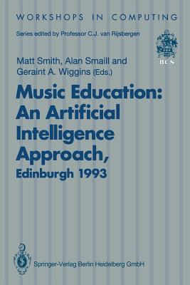 Music Education: An Artificial Intelligence Approach: Proceedings of a Workshop Held as Part of AI-Ed 93, World Conference on Artificial Intelligence in Education, Edinburgh, Scotland, 25 August 1993  by  Matt Smith