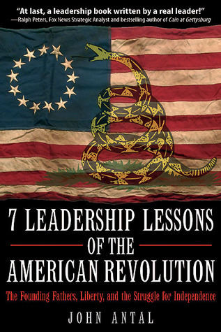7 Leadership Lessons of the American Revolution: The Founding Fathers, Liberty, and the Struggle for Independence John Antal