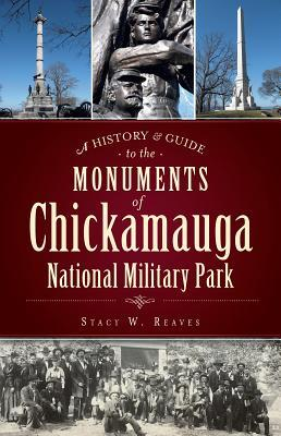 A History & Guide to the Monuments of Chickamauga National Military Park Stacy Reaves