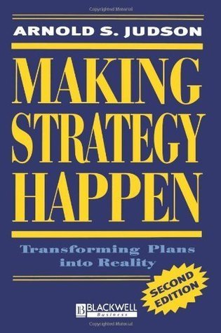 Making Strategy Happen: Transforming Plans into Reality  by  Arnold S. Judson