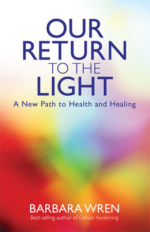 Our Return to the Light: A New Path to Health and Healing Barbara Wren