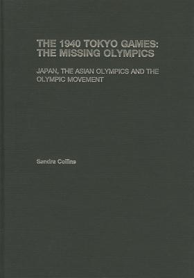 The 1940 Tokyo Games: The Missing Olympics: Japan, the Asian Olympics and the Olympic Movement  by  Collins Sandra