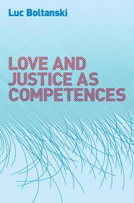 Love and Justice as Competences: Three Essays on the Sociology of Action  by  Luc Boltanski