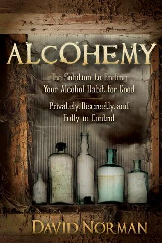 Alcohemy: The Solution to Ending Your Alcohol Habit for Good--Privately, Discreetly, and Fully in Control David   Norman