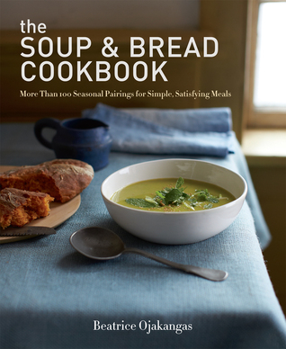 The Soup & Bread Cookbook: More Than 100 Seasonal Pairings for Simple, Satisfying Meals  by  Beatrice Ojakangas