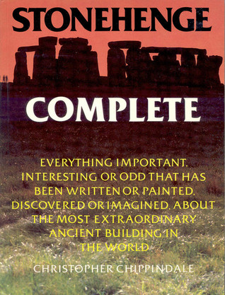 Stonehenge Complete: Everything Important, Interesting or Odd That Has Been Written or Painted, Discovered or Imagined, About the Most Extraordinary Ancient Building in the World Christopher Chippindale