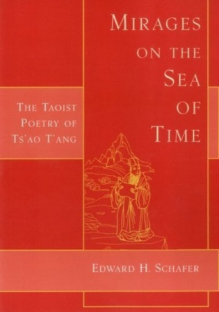 Mirages on the Sea of Time: The Taoist Poetry of Tsao TAng  by  Edward H. Schafer