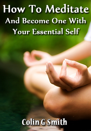 How To Meditate And Become One With Your Essential Self Colin G. Smith