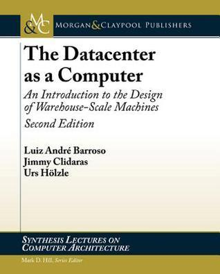 The Datacenter as a Computer: An Introduction to the Design of Warehouse-Scale Machines Luiz Barroso