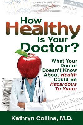 How Healthy Is Your Doctor?: What Your Doctor Doesnt Know about Health Could Be Hazardous to Yours  by  Kathryn Collins