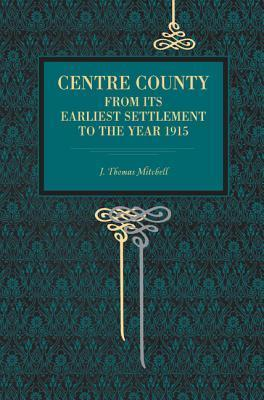Centre County: From Its Earliest Settlement to the Year 1915  by  J. Thomas Mitchell