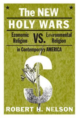 The New Holy Wars: Economic Religion Versus Environmental Religion in Contemporary America  by  Robert H. Nelson