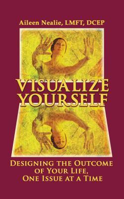 Visualize Yourself: Designing the Outcome of Your Life, One Issue at a Time Aileen Nealie