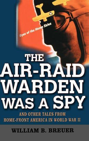 The Air-Raid Warden Was a Spy: And Other Tales from Home-Front America in World War II  by  William B. Breuer