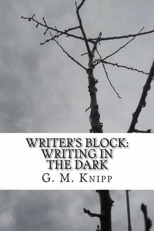 Writers Block - Writing in the Dark, A Book of Poetry  by  G.M. Knipp