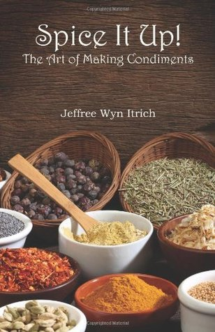 Spice It Up!: The Art of Making Condiments  by  Jeffree Wyn Itrich