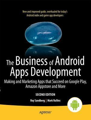 The Business of Android Apps Development: Making and Marketing Apps That Succeed on Google Play, Amazon Appstore and More  by  Mark Rollins