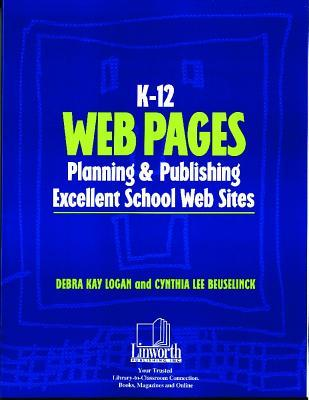 K-12 Web Pages: Planning & Publishing Excellent School Web Sites  by  Debra Kay Logan