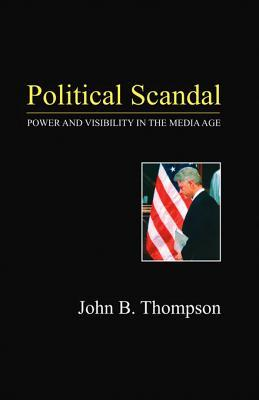 Political Scandal: Power and Visability in the Media Age John B. Thompson