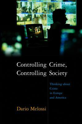 Controlling Crime, Controlling Society: Thinking about Crime in Europe and America  by  Dario Melossi