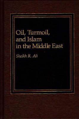 Oil, Turmoil and Islam in the Middle East  by  Sheikh R. Ali